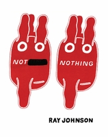 Ray Johnson Not Nothing: Selected Writings by Ray Johnson 1954-1994